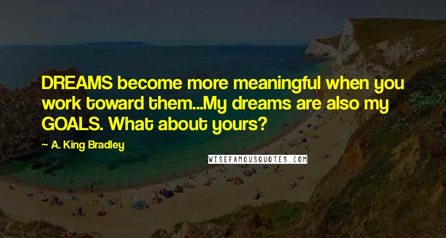 A. King Bradley quotes: DREAMS become more meaningful when you work toward them...My dreams are also my GOALS. What about yours?