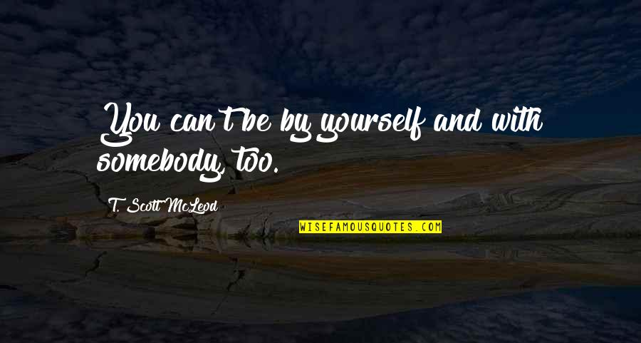 A Knight's Tale Love Letter Quotes By T. Scott McLeod: You can't be by yourself and with somebody,