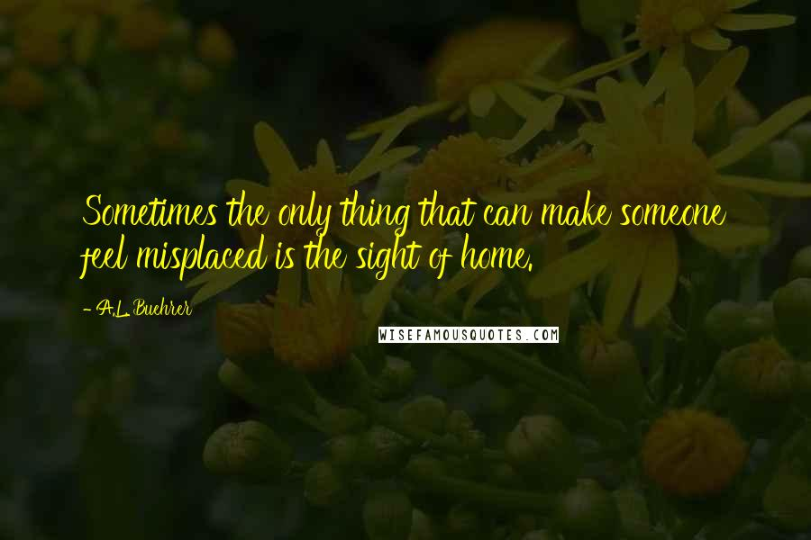 A.L. Buehrer quotes: Sometimes the only thing that can make someone feel misplaced is the sight of home.