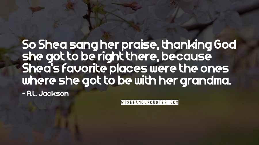A.L. Jackson quotes: So Shea sang her praise, thanking God she got to be right there, because Shea's favorite places were the ones where she got to be with her grandma.