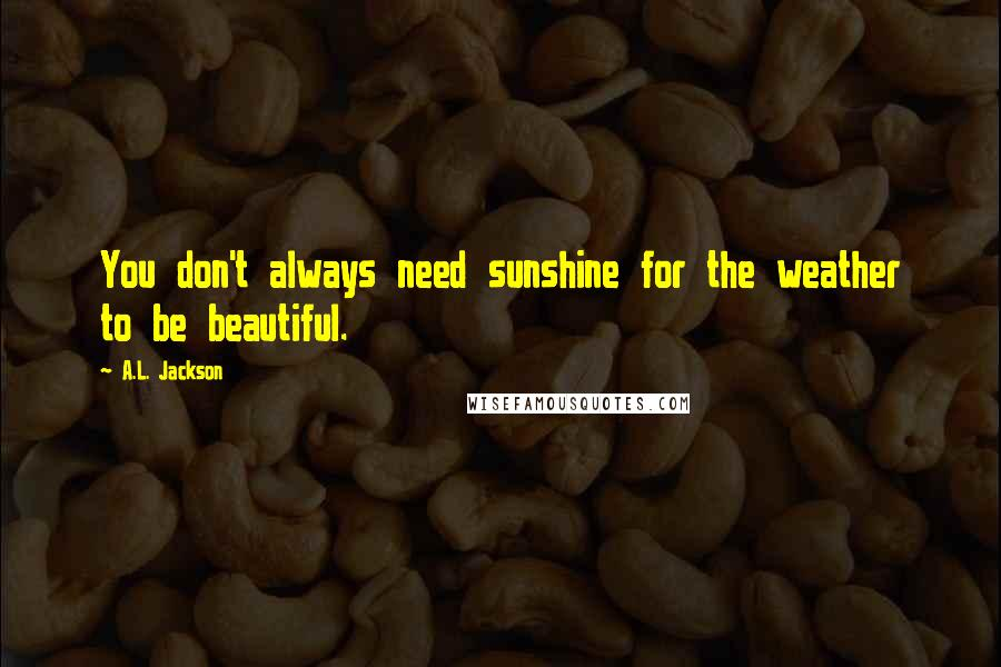 A.L. Jackson quotes: You don't always need sunshine for the weather to be beautiful.