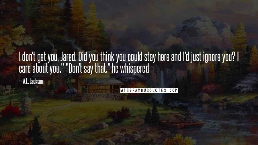 """A.L. Jackson quotes: I don't get you, Jared. Did you think you could stay here and I'd just ignore you? I care about you."""" """"Don't say that,"""" he whispered"""