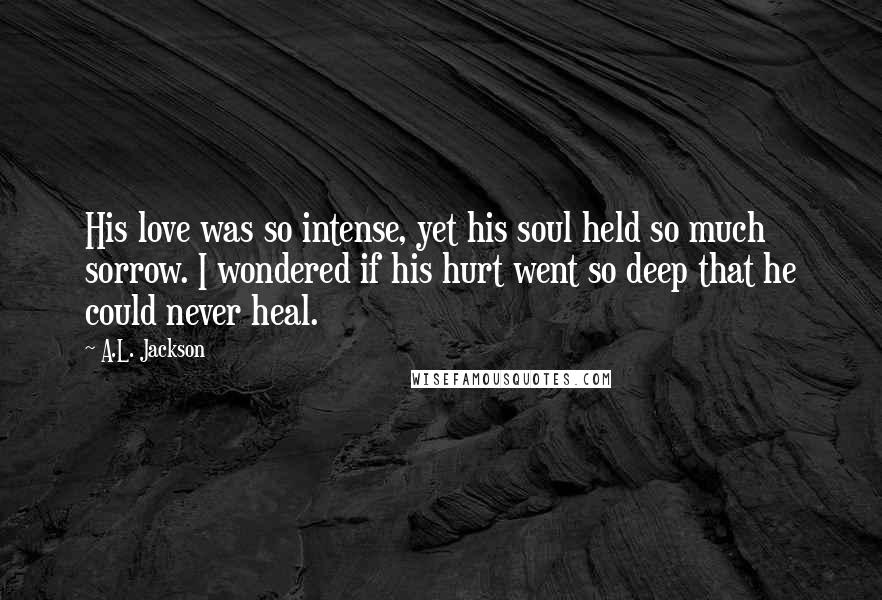 A.L. Jackson quotes: His love was so intense, yet his soul held so much sorrow. I wondered if his hurt went so deep that he could never heal.