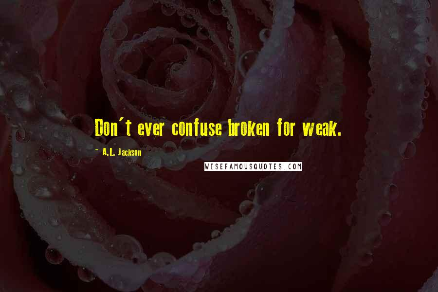 A.L. Jackson quotes: Don't ever confuse broken for weak.