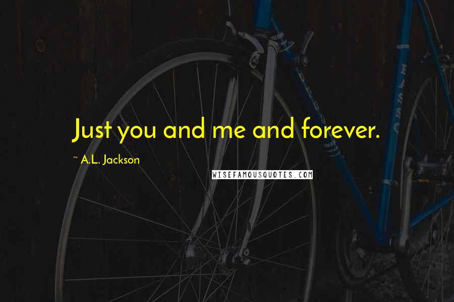 A.L. Jackson quotes: Just you and me and forever.
