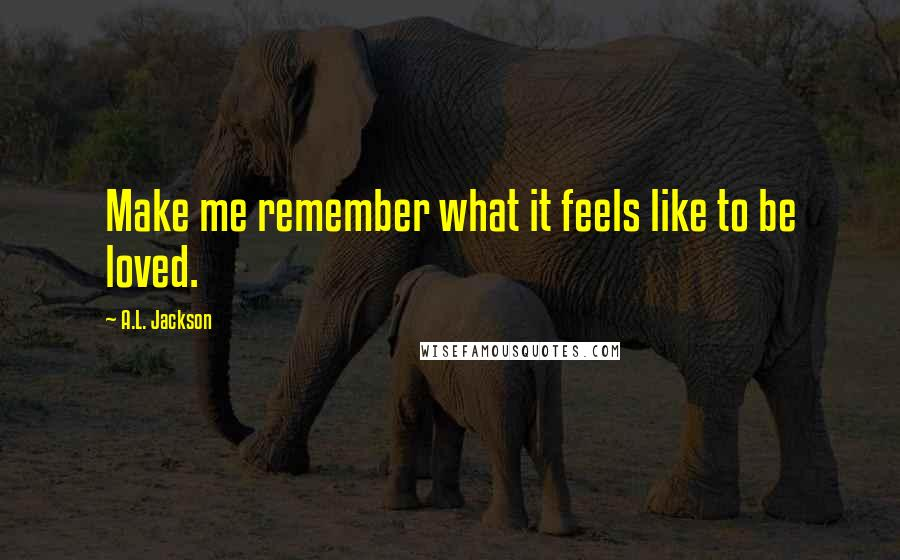 A.L. Jackson quotes: Make me remember what it feels like to be loved.