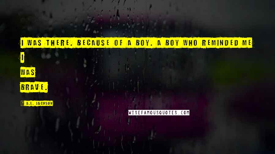 A.L. Jackson quotes: I was there. Because of a boy. A boy who reminded me I was brave.