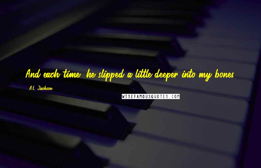 A.L. Jackson quotes: And each time, he slipped a little deeper into my bones.