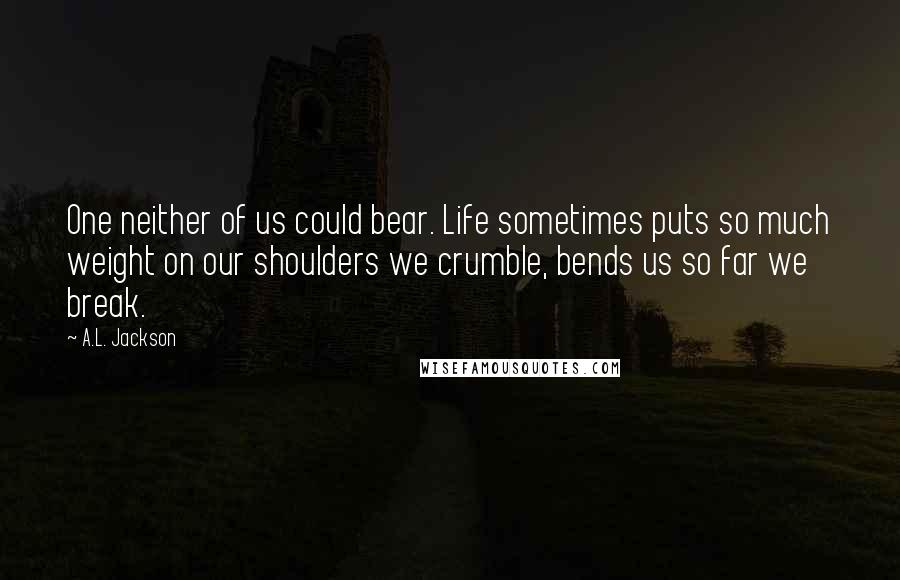 A.L. Jackson quotes: One neither of us could bear. Life sometimes puts so much weight on our shoulders we crumble, bends us so far we break.