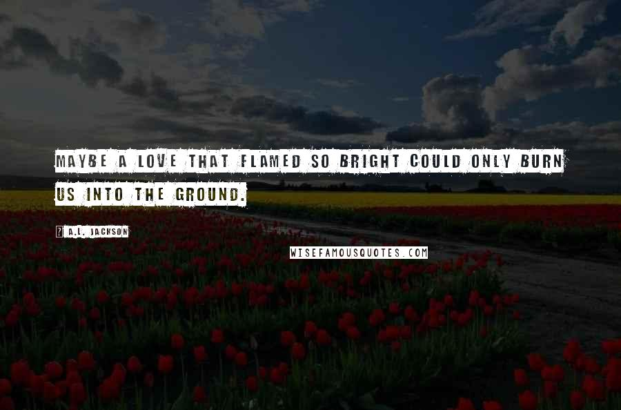A.L. Jackson quotes: Maybe a love that flamed so bright could only burn us into the ground.