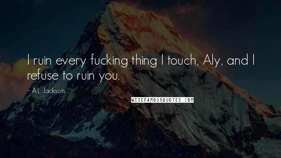 A.L. Jackson quotes: I ruin every fucking thing I touch, Aly, and I refuse to ruin you.