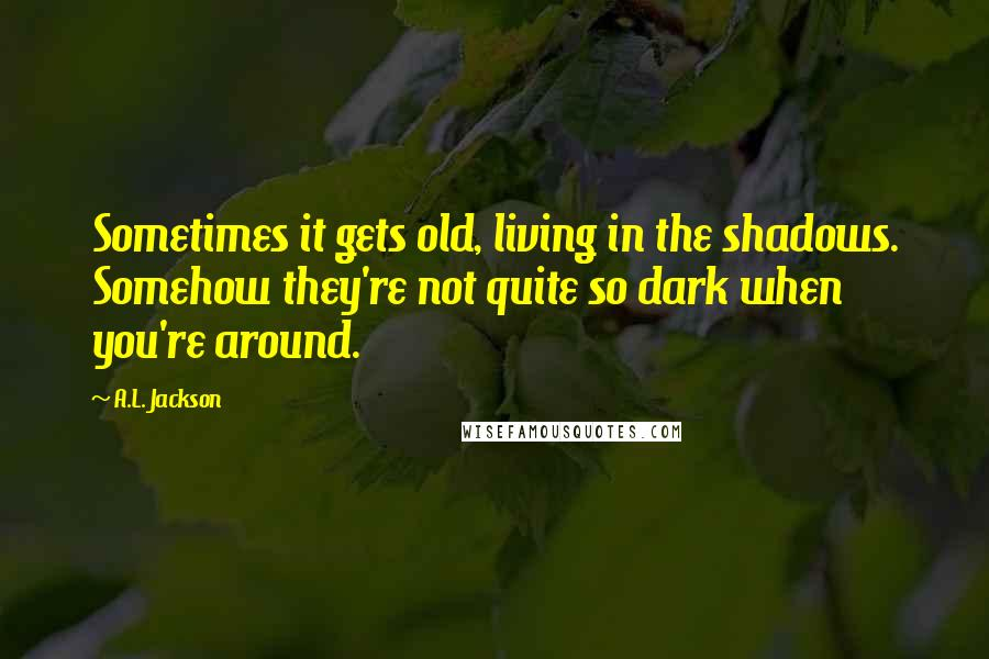 A.L. Jackson quotes: Sometimes it gets old, living in the shadows. Somehow they're not quite so dark when you're around.