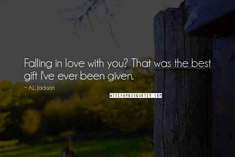 A.L. Jackson quotes: Falling in love with you? That was the best gift I've ever been given.