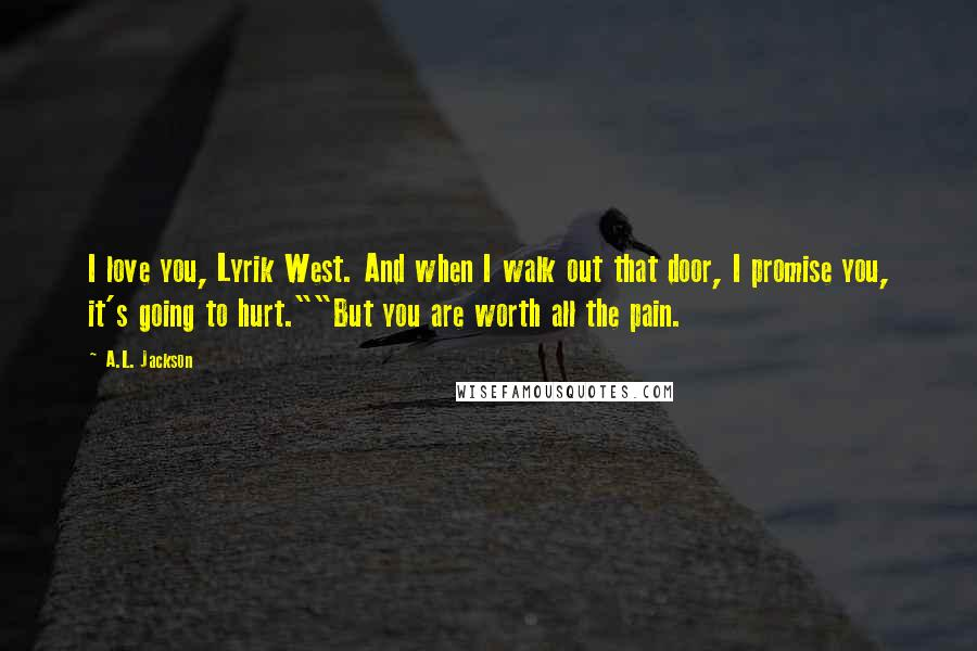 """A.L. Jackson quotes: I love you, Lyrik West. And when I walk out that door, I promise you, it's going to hurt.""""""""But you are worth all the pain."""