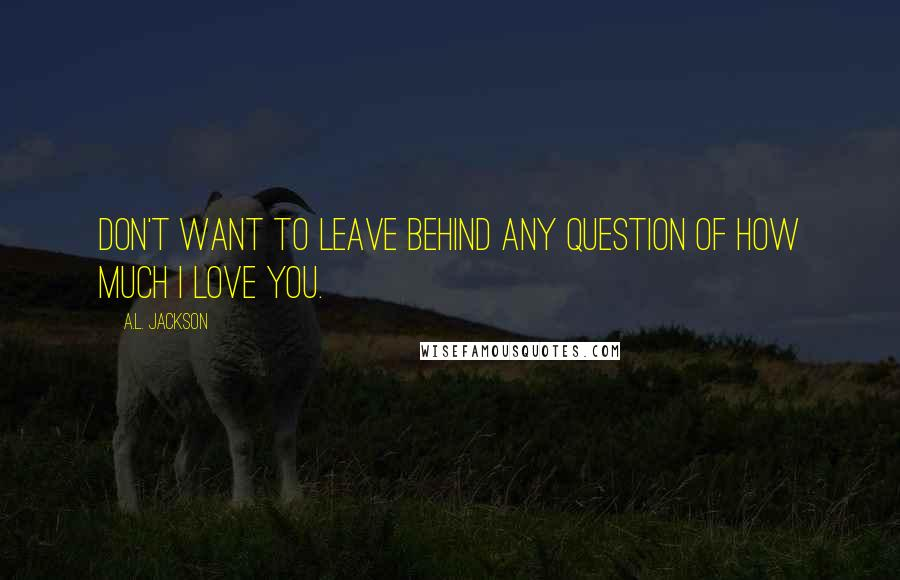 A.L. Jackson quotes: Don't want to leave behind any question of how much I love you.