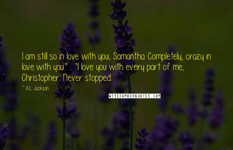 """A.L. Jackson quotes: I am still so in love with you, Samantha. Completely, crazy in love with you."""" ... """"I love you with every part of me, Christopher. Never stopped."""