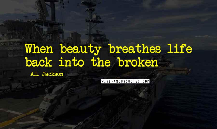 A.L. Jackson quotes: When beauty breathes life back into the broken