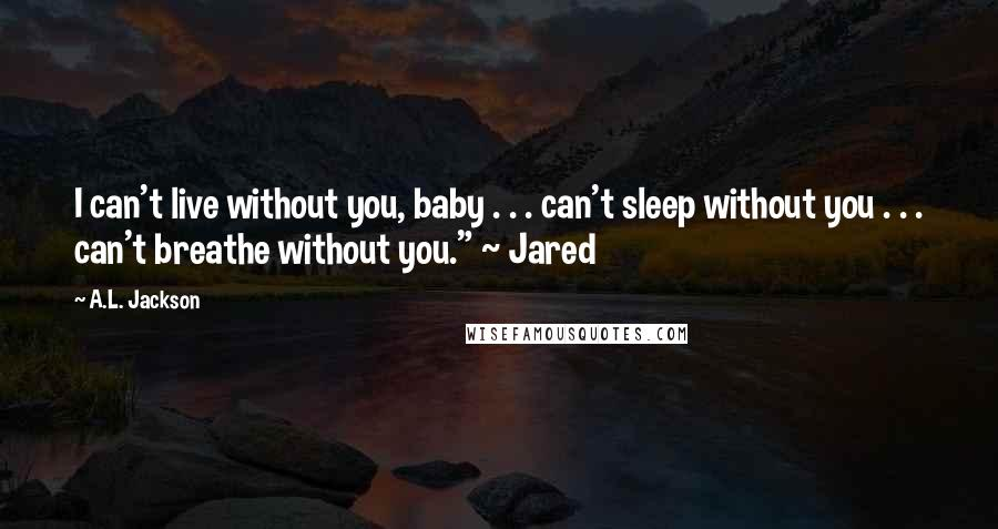 """A.L. Jackson quotes: I can't live without you, baby . . . can't sleep without you . . . can't breathe without you."""" ~ Jared"""