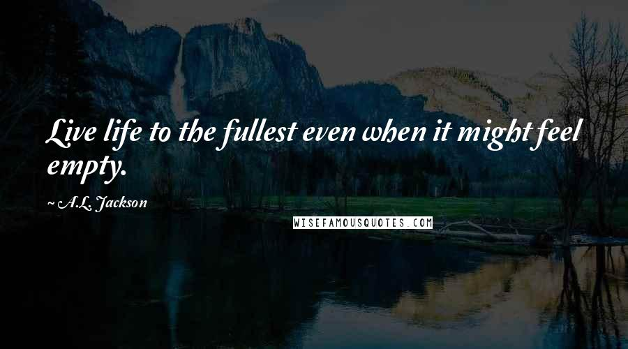 A.L. Jackson quotes: Live life to the fullest even when it might feel empty.