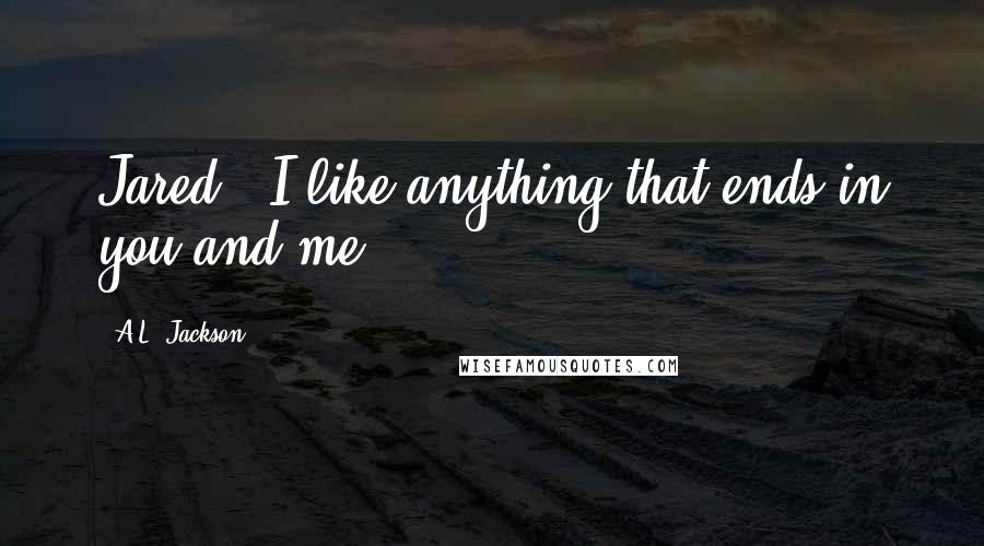 """A.L. Jackson quotes: Jared, """"I like anything that ends in you and me."""