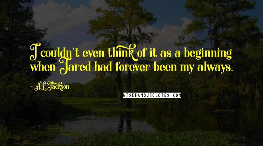 A.L. Jackson quotes: I couldn't even think of it as a beginning when Jared had forever been my always.