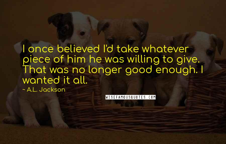 A.L. Jackson quotes: I once believed I'd take whatever piece of him he was willing to give. That was no longer good enough. I wanted it all.