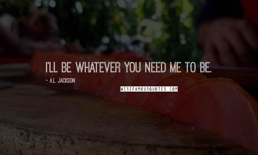 A.L. Jackson quotes: I'll be whatever you need me to be.