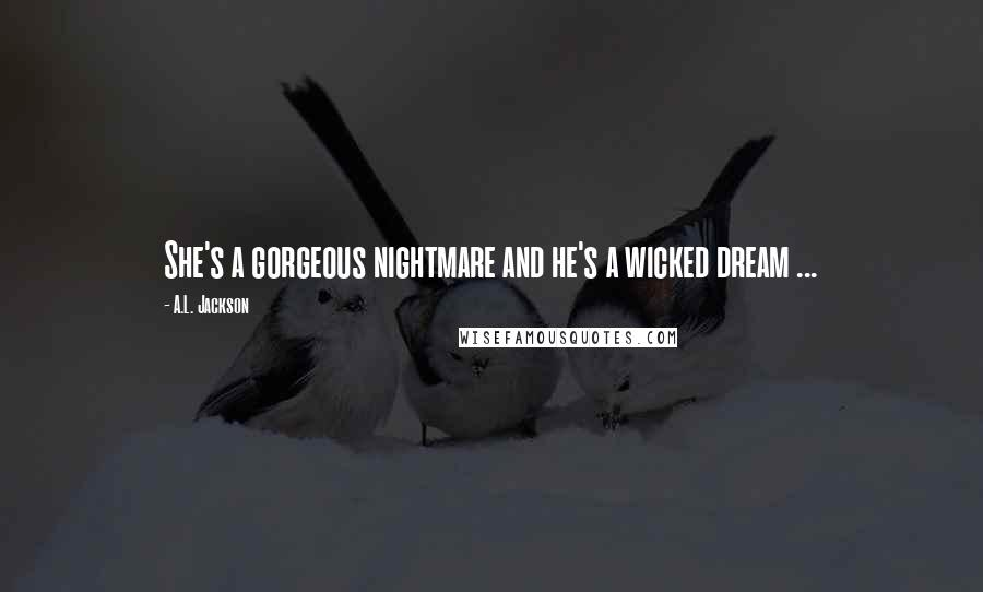 A.L. Jackson quotes: She's a gorgeous nightmare and he's a wicked dream ...