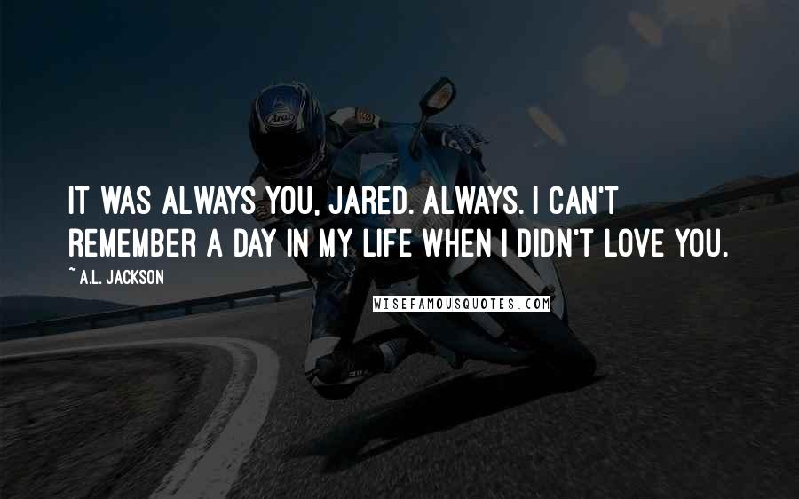 A.L. Jackson quotes: It was always you, Jared. Always. I can't remember a day in my life when I didn't love you.