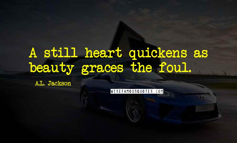 A.L. Jackson quotes: A still heart quickens as beauty graces the foul.
