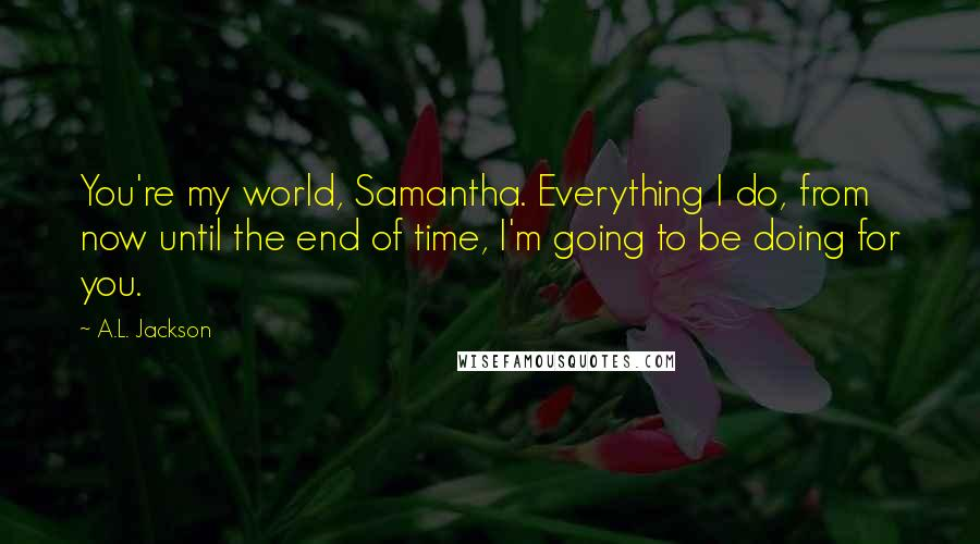 A.L. Jackson quotes: You're my world, Samantha. Everything I do, from now until the end of time, I'm going to be doing for you.
