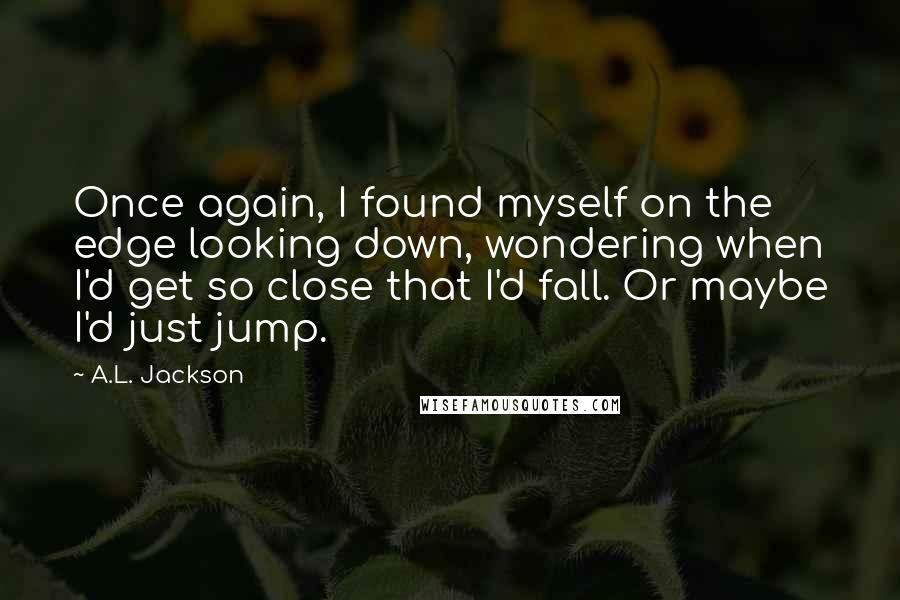 A.L. Jackson quotes: Once again, I found myself on the edge looking down, wondering when I'd get so close that I'd fall. Or maybe I'd just jump.
