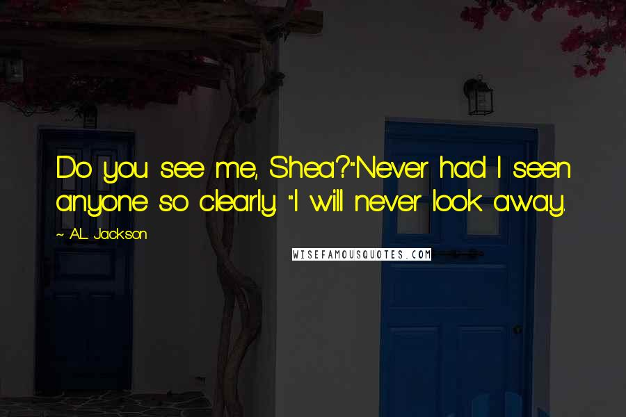 """A.L. Jackson quotes: Do you see me, Shea?""""Never had I seen anyone so clearly. """"I will never look away."""