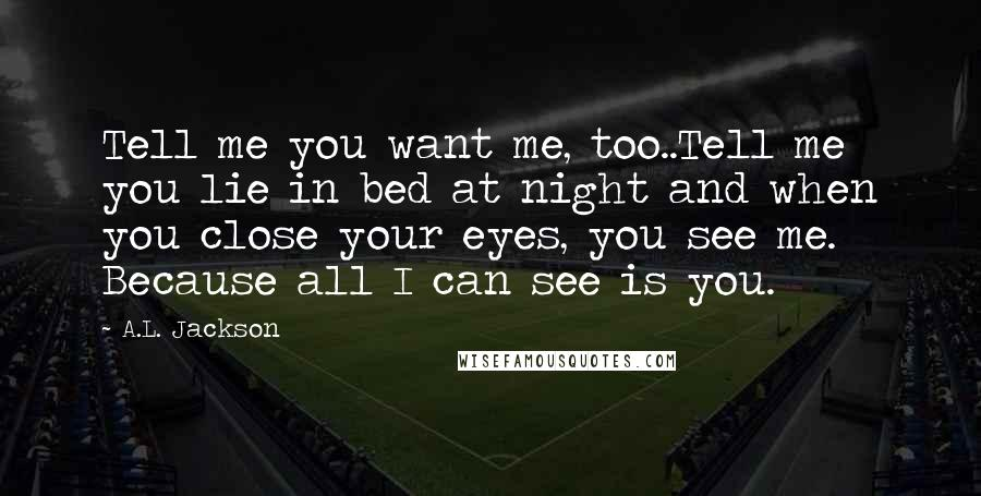 A.L. Jackson quotes: Tell me you want me, too..Tell me you lie in bed at night and when you close your eyes, you see me. Because all I can see is you.