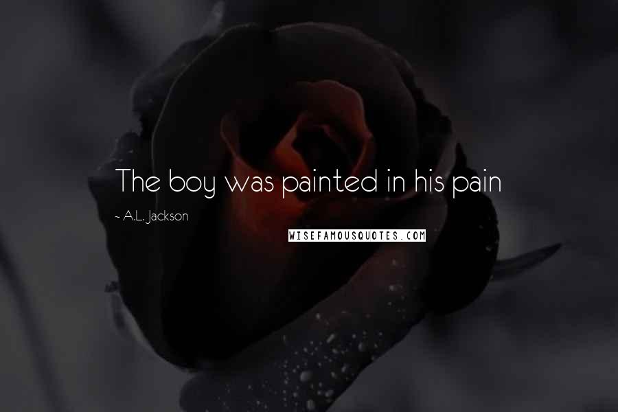 A.L. Jackson quotes: The boy was painted in his pain