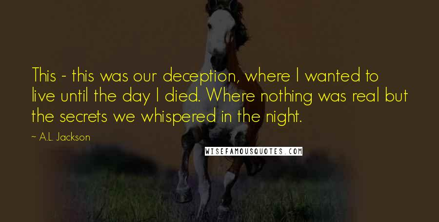 A.L. Jackson quotes: This - this was our deception, where I wanted to live until the day I died. Where nothing was real but the secrets we whispered in the night.