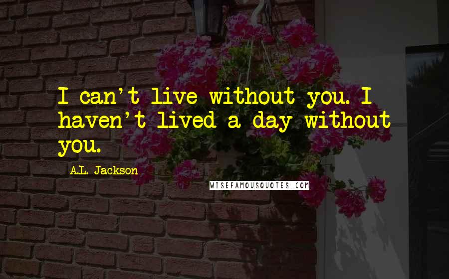 A.L. Jackson quotes: I can't live without you. I haven't lived a day without you.