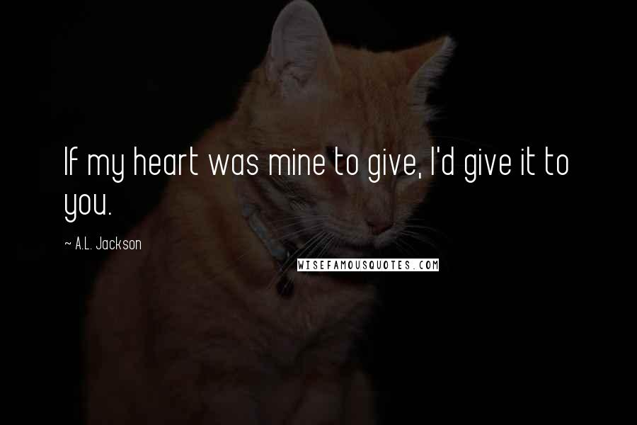 A.L. Jackson quotes: If my heart was mine to give, I'd give it to you.