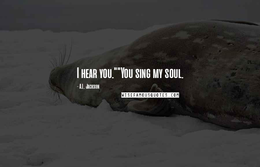 """A.L. Jackson quotes: I hear you.""""""""You sing my soul."""