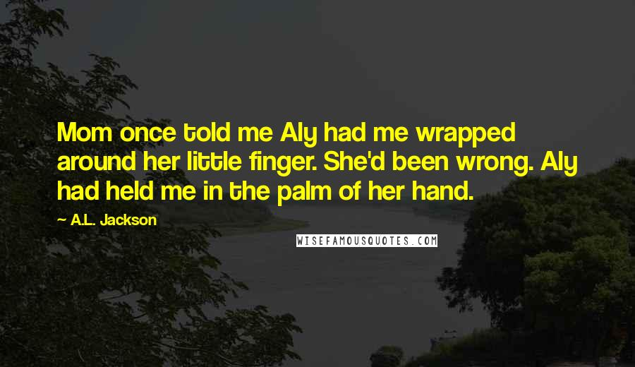 A.L. Jackson quotes: Mom once told me Aly had me wrapped around her little finger. She'd been wrong. Aly had held me in the palm of her hand.