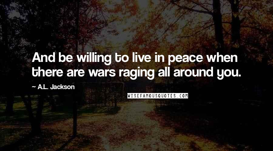 A.L. Jackson quotes: And be willing to live in peace when there are wars raging all around you.