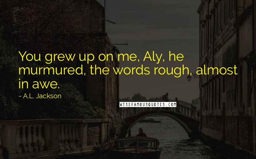 A.L. Jackson quotes: You grew up on me, Aly, he murmured, the words rough, almost in awe.