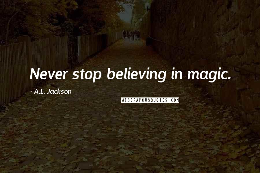 A.L. Jackson quotes: Never stop believing in magic.