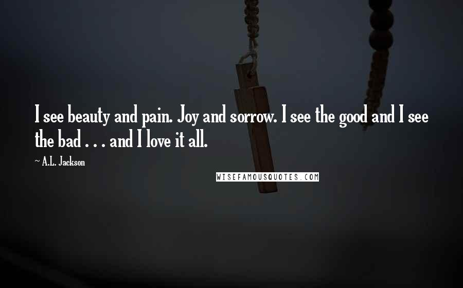 A.L. Jackson quotes: I see beauty and pain. Joy and sorrow. I see the good and I see the bad . . . and I love it all.