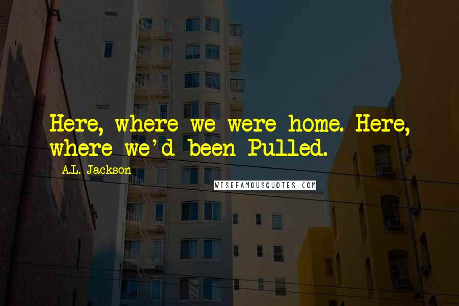 A.L. Jackson quotes: Here, where we were home. Here, where we'd been Pulled.