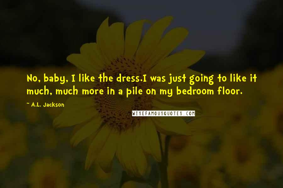 A.L. Jackson quotes: No, baby, I like the dress.I was just going to like it much, much more in a pile on my bedroom floor.