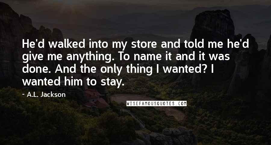 A.L. Jackson quotes: He'd walked into my store and told me he'd give me anything. To name it and it was done. And the only thing I wanted? I wanted him to stay.