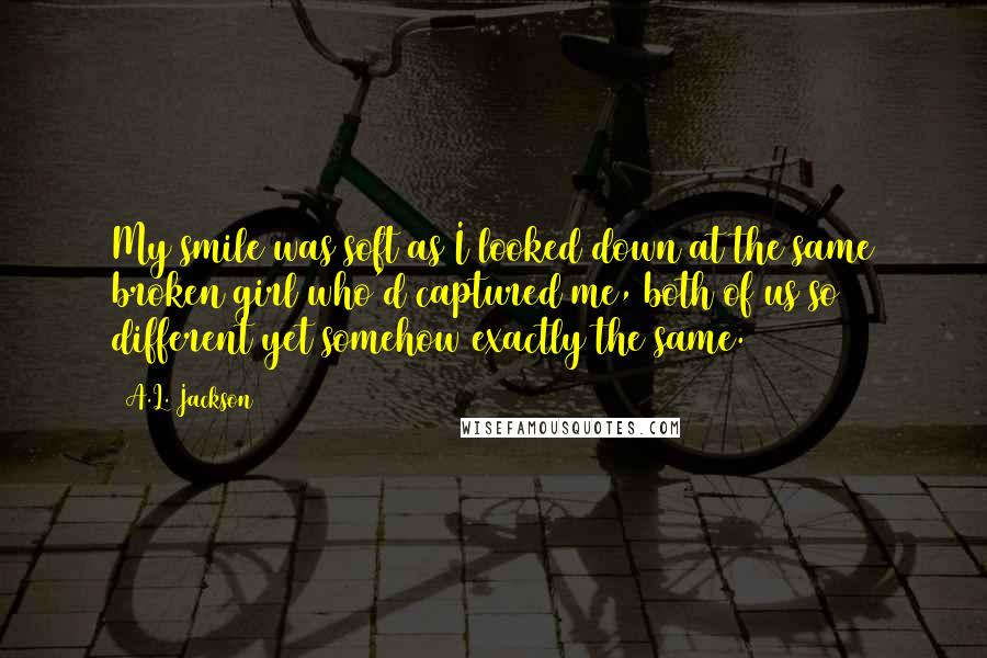 A.L. Jackson quotes: My smile was soft as I looked down at the same broken girl who'd captured me, both of us so different yet somehow exactly the same.