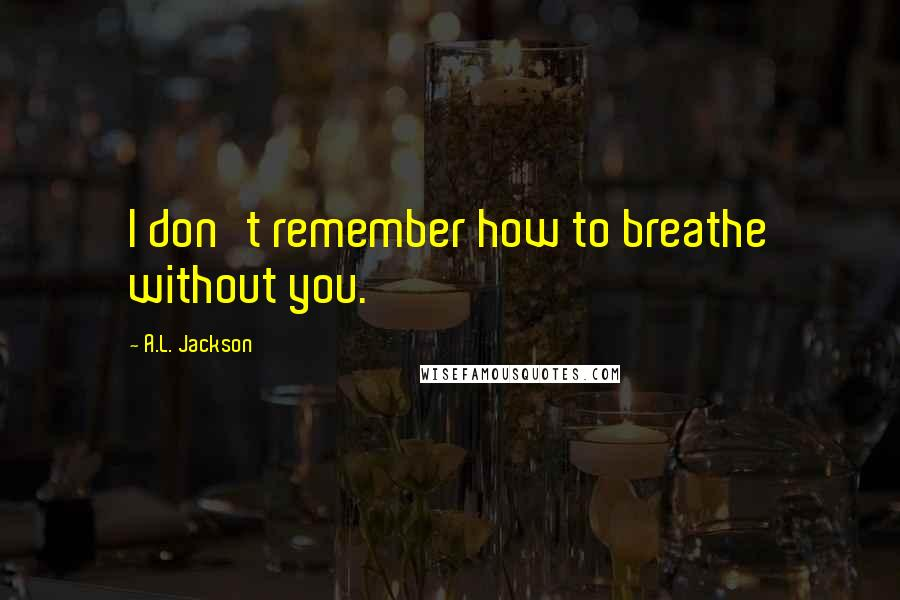 A.L. Jackson quotes: I don't remember how to breathe without you.