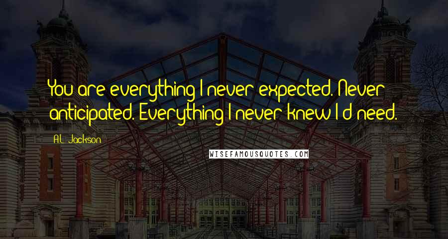 A.L. Jackson quotes: You are everything I never expected. Never anticipated. Everything I never knew I'd need.